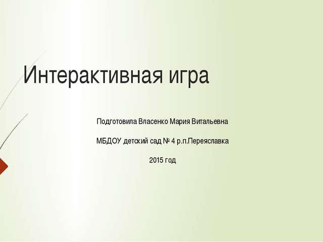 Интерактивная игра Подготовила Власенко Мария Витальевна МБДОУ детский сад №...