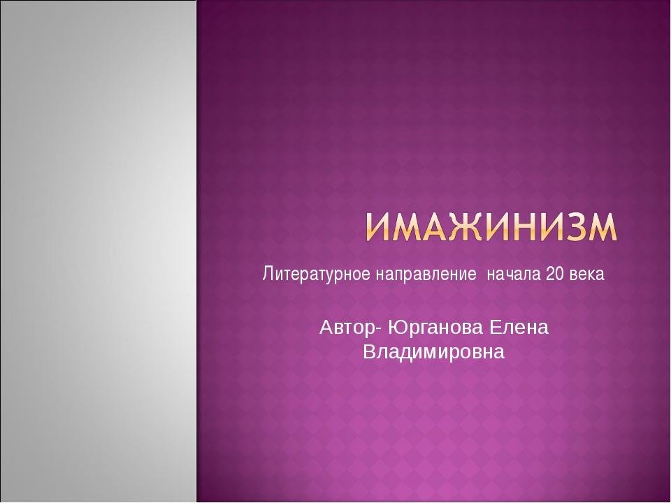 Литературное направление начала 20 века Автор- Юрганова Елена Владимировна