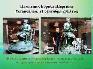 Памятник Бориса Шергина Установлен: 21 сентября 2013 год «В 1919 г. с ним слу