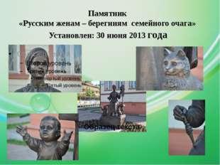 Памятник «Русским женам – берегиням семейного очага» Установлен: 30 июня 2013