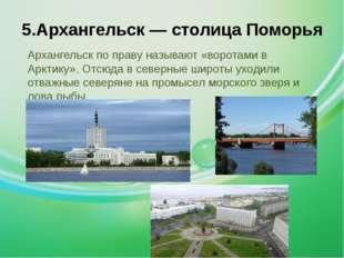 5.Архангельск — столица Поморья Архангельск по праву называют «воротами в Арк