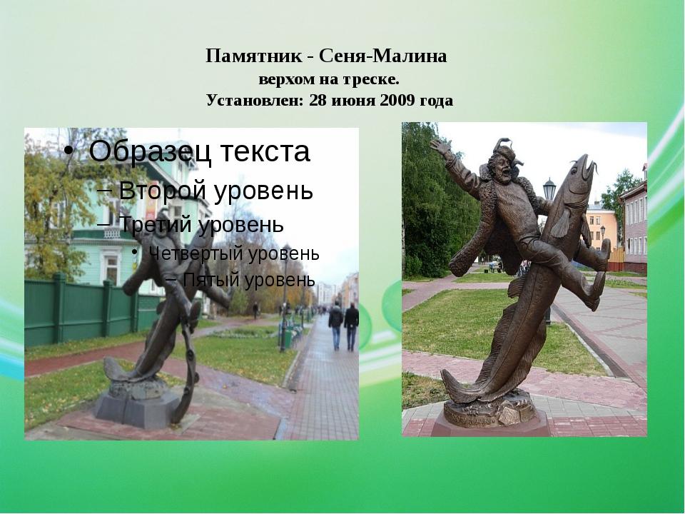 Памятник - Сеня-Малина верхом на треске. Установлен: 28 июня 2009 года