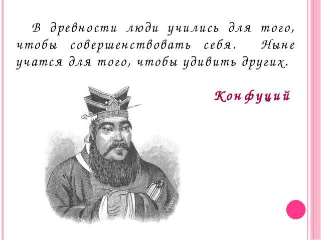 В древности люди учились для того, чтобы совершенствовать себя. Ныне учатся...