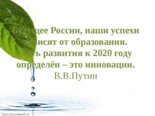 Будущее России, наши успехи зависят от образования. Путь развития к 2020 год