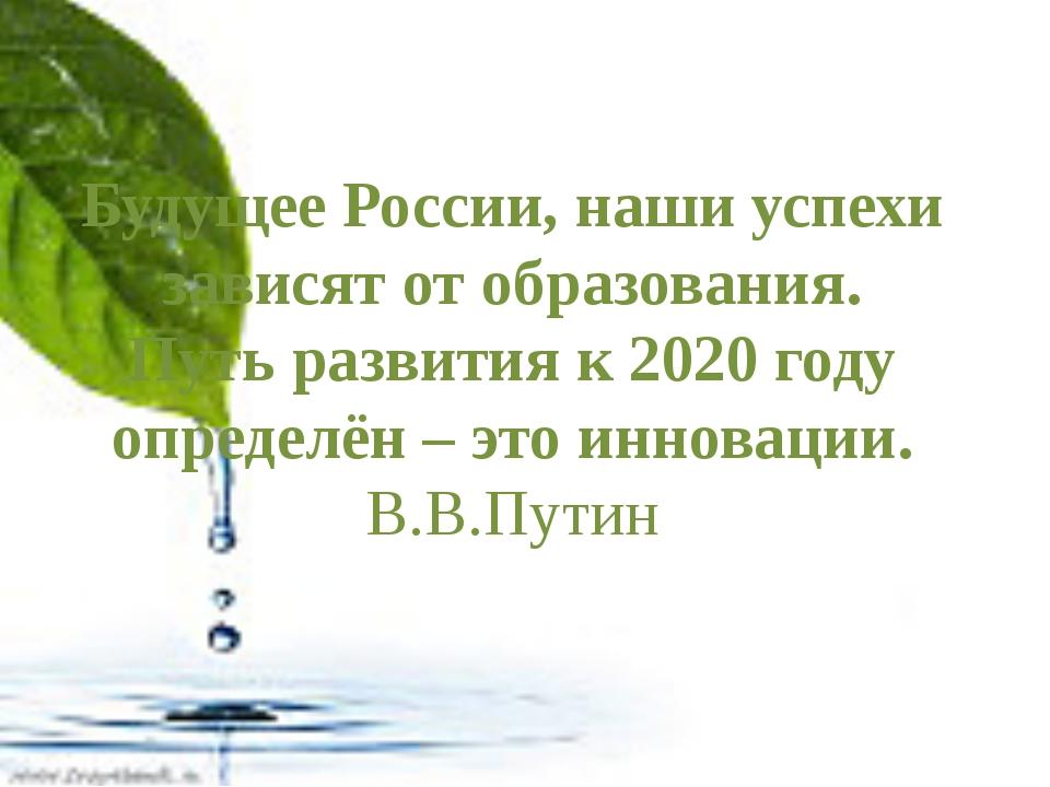 Будущее России, наши успехи зависят от образования. Путь развития к 2020 год...