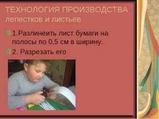 ТЕХНОЛОГИЯ ПРОИЗВОДСТВА лепестков и листьев 1.Разлинеить лист бумаги на полос