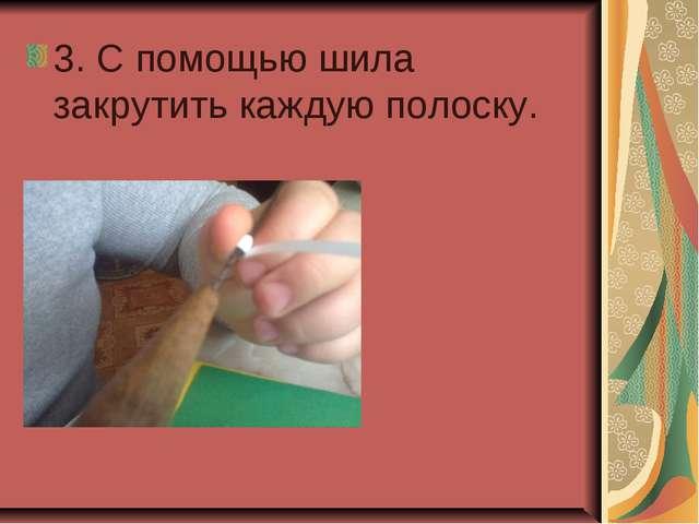 3. С помощью шила закрутить каждую полоску.