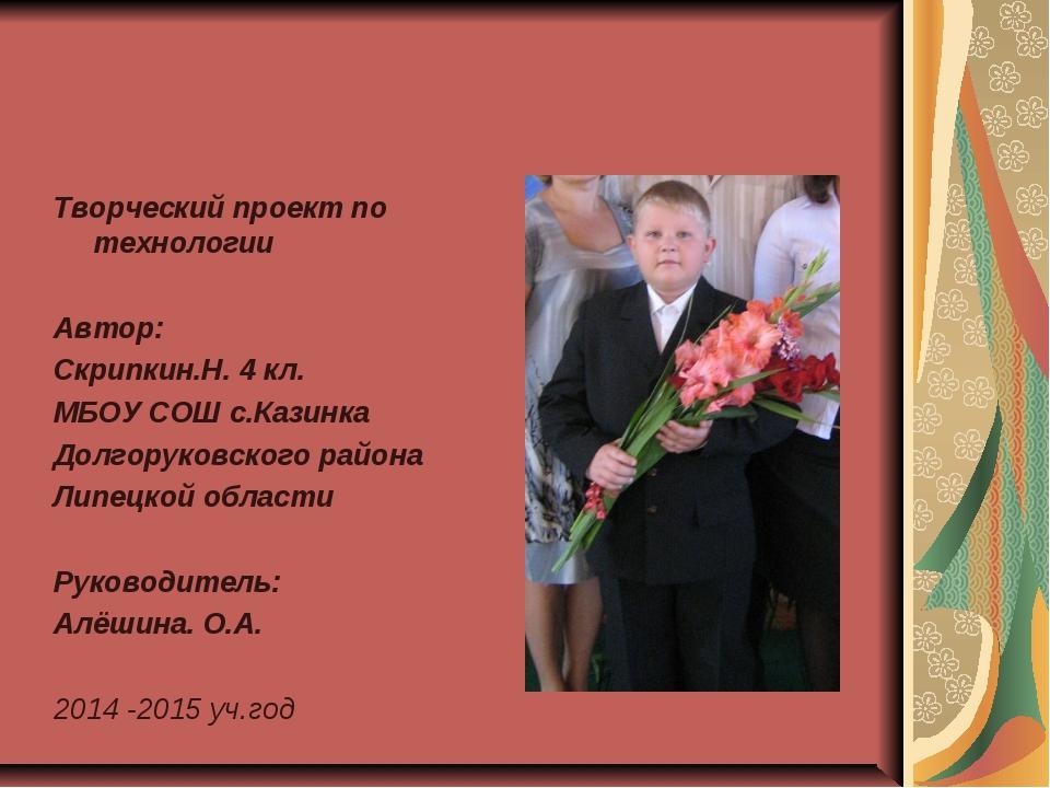 Творческий проект по технологии Автор: Скрипкин.Н. 4 кл. МБОУ СОШ с.Казинка Д...