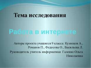 Работа в интернете Авторы проекта учащиеся 9 класса: Кузнецов А., Романов П.,