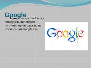 Google Google— крупнейшая в интернетепоисковая система, принадлежащая корп