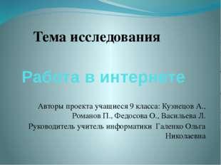 Работа в интернете Тема исследования Авторы проекта учащиеся 9 класса: Кузнец