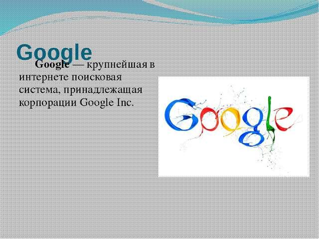 Google Google— крупнейшая в интернетепоисковая система, принадлежащая корп...