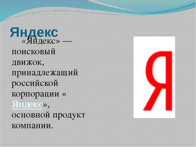 Яндекс «Яндекс»— поисковый движок, принадлежащий российской корпорации «Янд...