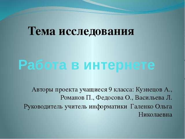 Работа в интернете Тема исследования Авторы проекта учащиеся 9 класса: Кузнец...