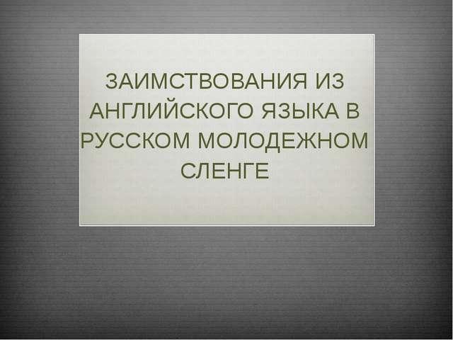 ЗАИМСТВОВАНИЯ ИЗ АНГЛИЙСКОГО ЯЗЫКА В РУССКОМ МОЛОДЕЖНОМ СЛЕНГЕ