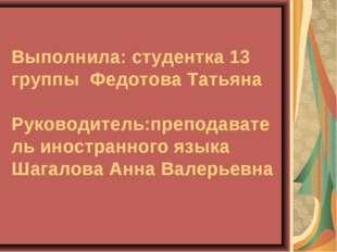Выполнила: студентка 13 группы Федотова Татьяна Руководитель:преподаватель и
