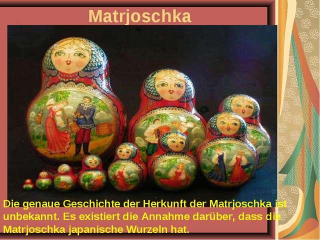 Matrjoschka Die genaue Geschichte der Herkunft der Matrjoschka ist unbekannt....