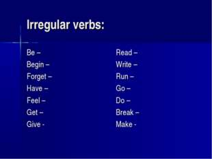Irregular verbs: Be – Begin – Forget – Have – Feel – Get – Give - Read – Writ