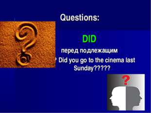 Questions: DID перед подлежащим ???? Did you go to the cinema last Sunday?????