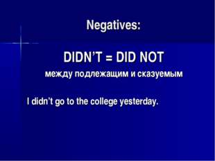 Negatives: DIDN'T = DID NOT между подлежащим и сказуемым I didn't go to the c