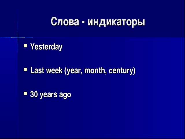 Слова - индикаторы Yesterday Last week (year, month, century) 30 years ago