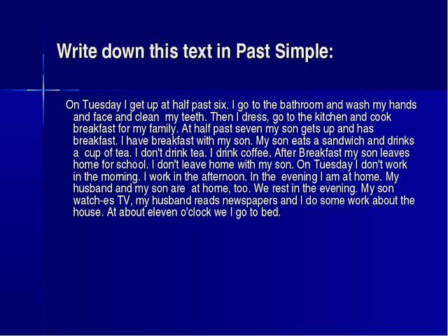 Write down this text in Past Simple: On Tuesday I get up at half past six. I...