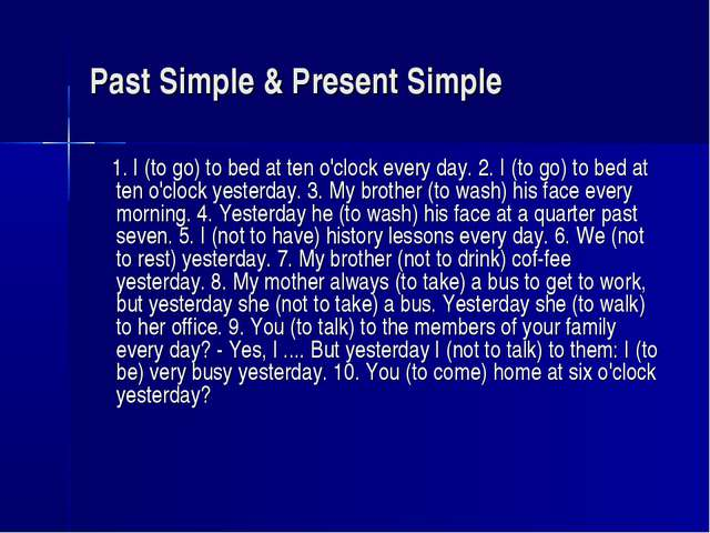 Past Simple & Present Simple 1. I (to go) to bed at ten o'clock every day. 2....