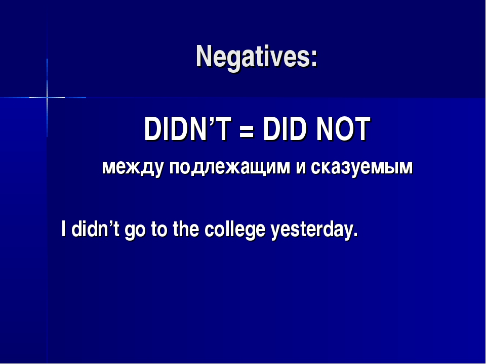 Negatives: DIDN'T = DID NOT между подлежащим и сказуемым I didn't go to the c...
