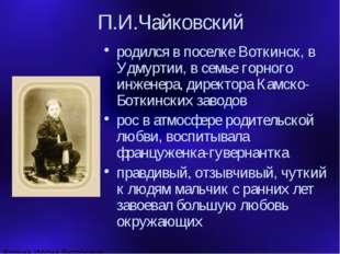 П.И.Чайковский родился в поселке Воткинск, в Удмуртии, в семье горного инжене