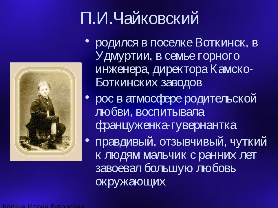 П.И.Чайковский родился в поселке Воткинск, в Удмуртии, в семье горного инжене...