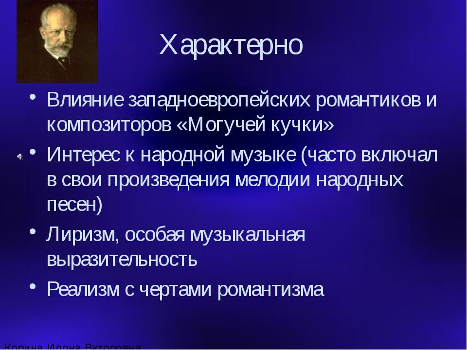 Характерно Влияние западноевропейских романтиков и композиторов «Могучей кучк...