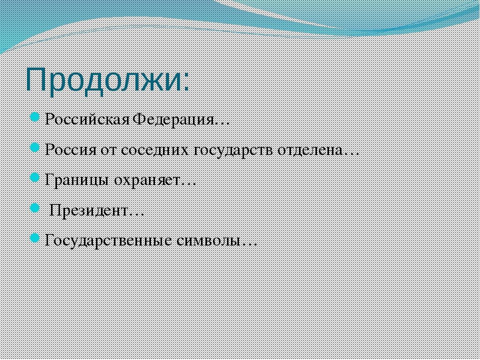 Продолжи: Российская Федерация… Россия от соседних государств отделена… Грани...