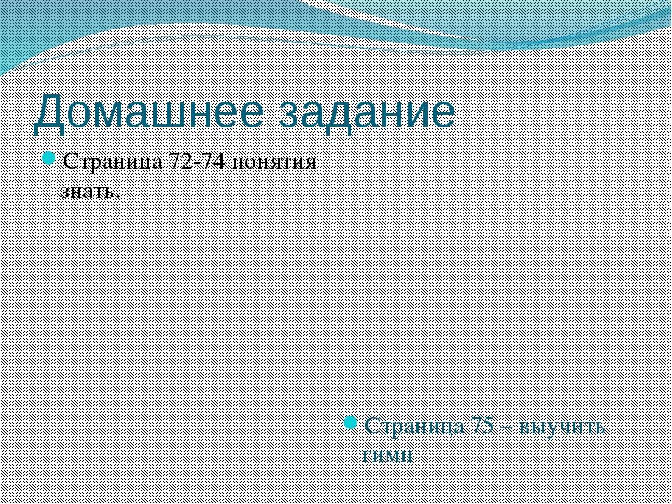 Домашнее задание Страница 72-74 понятия знать. Страница 75 – выучить гимн