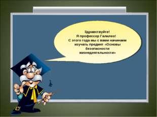 Здравствуйте! Я профессор Галилео! С этого года мы с вами начинаем изучать пр