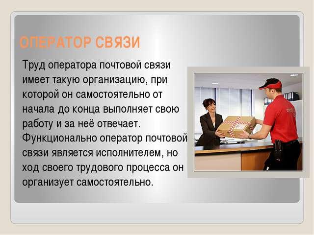 ОПЕРАТОР СВЯЗИ Труд оператора почтовой связи имеет такую организацию, при кот...
