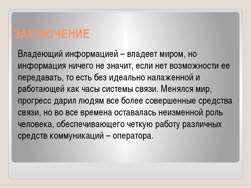 ЗАКЛЮЧЕНИЕ Владеющий информацией – владеет миром, но информация ничего не зна...