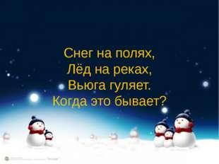 Снег на полях, Лёд на реках, Вьюга гуляет. Когда это бывает?