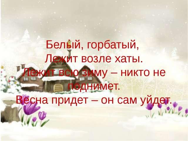 Белый, горбатый, Лежит возле хаты. Лежит всю зиму – никто не поднимет. Весна...