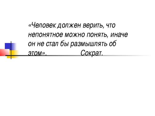 «Человек должен верить, что непонятное можно понять, иначе он не стал бы разм...