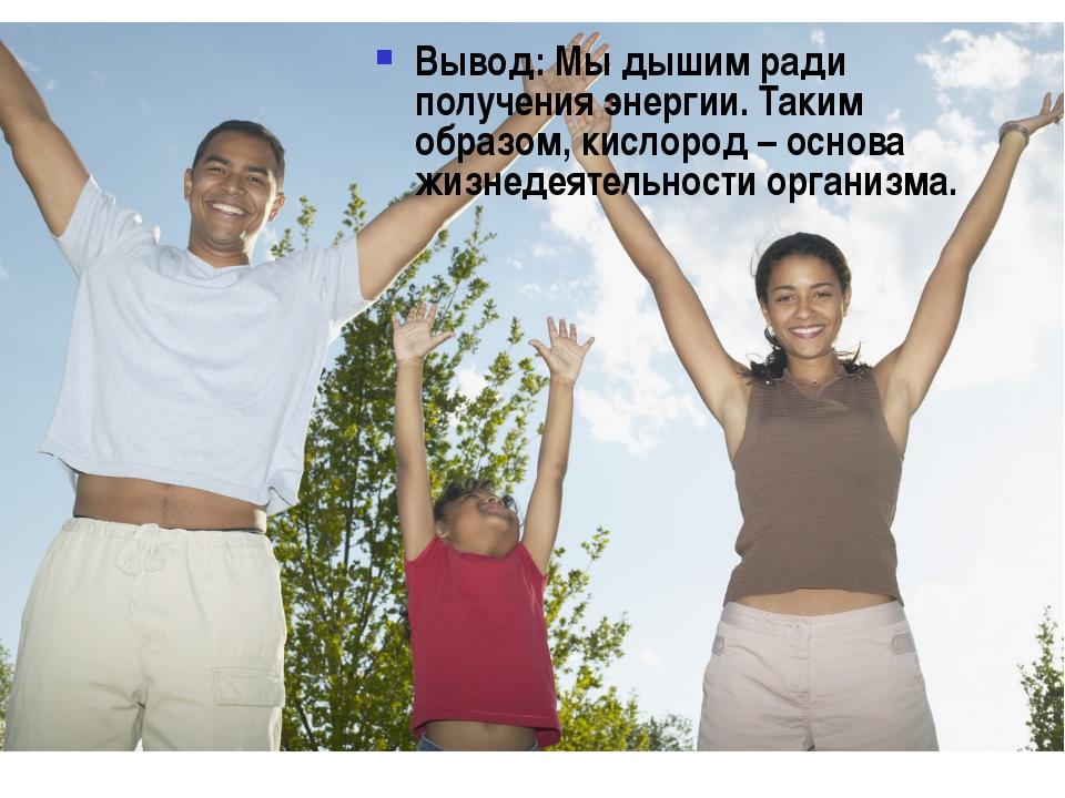 Вывод: Мы дышим ради получения энергии. Таким образом, кислород – основа жизн...
