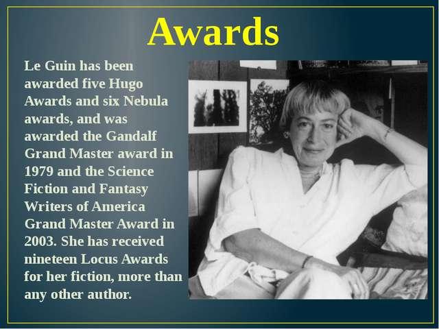 Awards Le Guin has been awarded five Hugo Awards and six Nebula awards, and w...