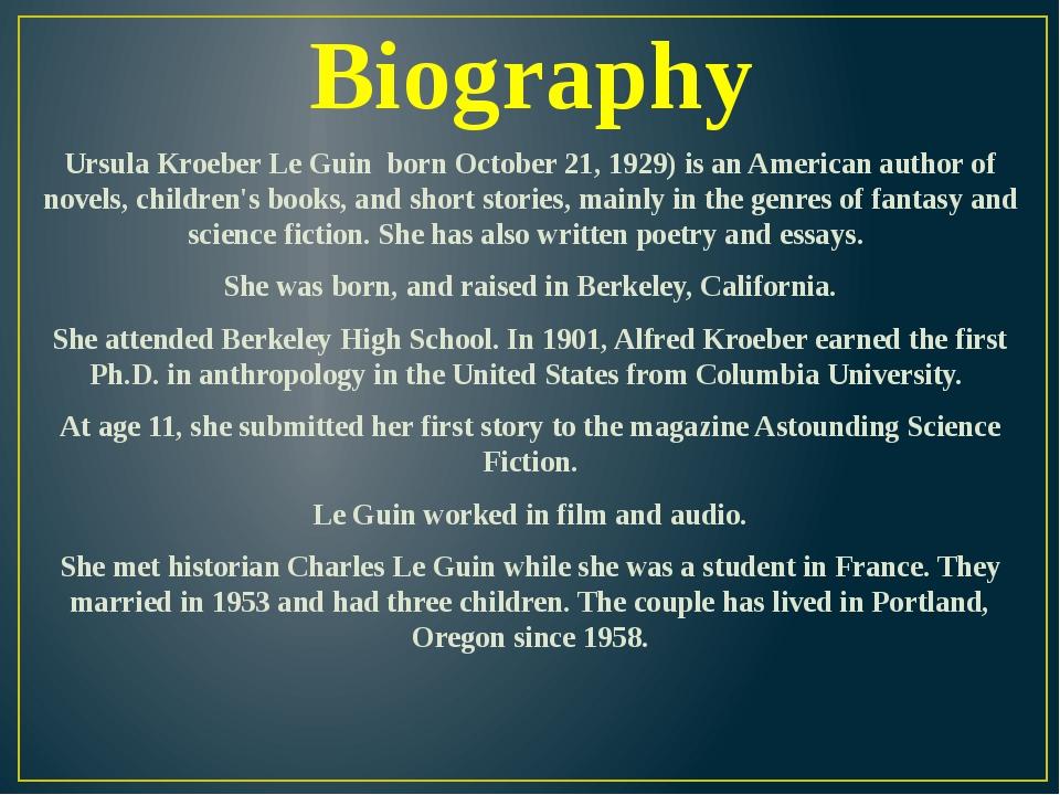 Biography Ursula Kroeber Le Guin born October 21, 1929) is an American author...
