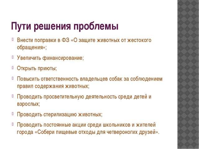 Пути решения проблемы Внести поправки в ФЗ «О защите животных от жестокого об...