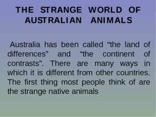 "THE STRANGE WORLD OF AUSTRALIAN ANIMALS Australia has been called ""the land o"