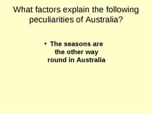 What factors explain the following peculiarities of Australia? The seasons ar
