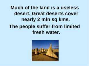 Much of the land is a useless desert. Great deserts cover nearly 2 mln sq kms