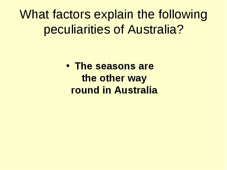 What factors explain the following peculiarities of Australia? The seasons ar...