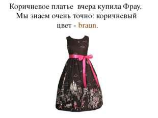 Коричневое платье вчера купила Фрау. Мы знаем очень точно: коричневый цвет -