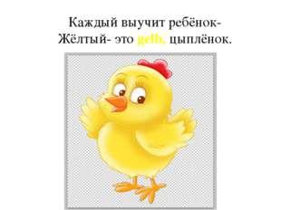 Каждый выучит ребёнок- Жёлтый- это gelb, цыплёнок.