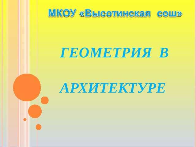 ГЕОМЕТРИЯ В АРХИТЕКТУРЕ .